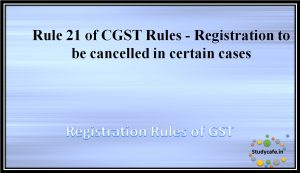 Rule 21 of CGST Rules -Registration to be cancelled in certain cases