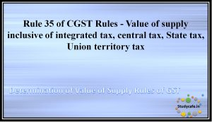 Rule 35 of CGST Rules -Value of supply inclusive of integrated tax, central tax, State tax, Union territory tax