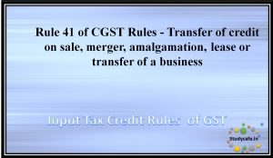 Rule 41 of CGST Rules - Transfer of credit on sale, merger, amalgamation, lease or transfer of a business