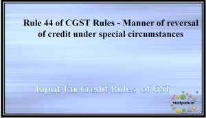 Rule 44 of CGST Rules - Manner of reversal of credit under special circumstances