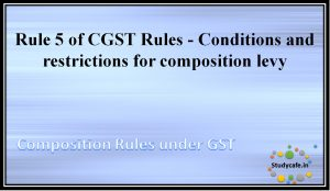 Rule 5 of CGST Rules - Conditions and restrictions for composition levy