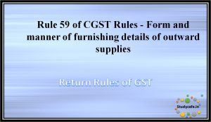 Rule 59 of CGST Rules - Form and manner of furnishing details of outward supplies