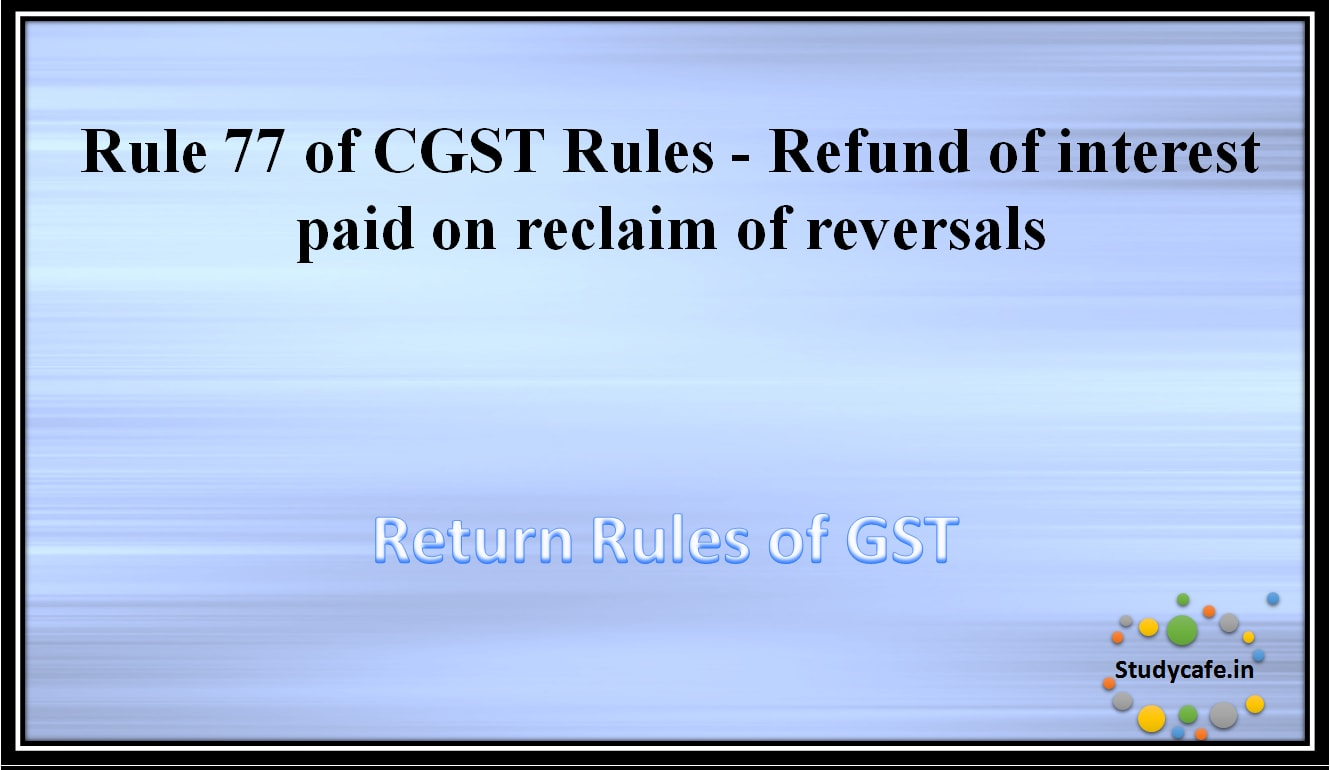 Rule 77 of CGST Rules -Refund of interest paid on reclaim of reversals