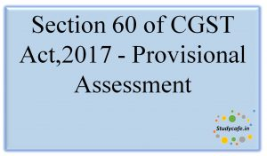 Section 60 of CGST Act,2017 -Provisional Assessment