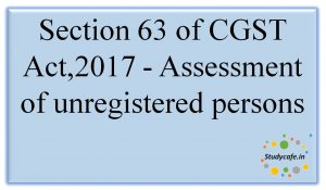 Section 63 of CGST Act,2017 -Assessment ofunregisteredpersons