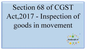 Section 68 of CGST Act,2017 -Inspection of goods in movement