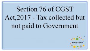 Section 76 of CGST Act,2017 - Tax collected but not paid to Government