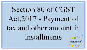 Section 80 of CGST Act,2017 - Payment of tax and other amount in installments