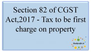 Section 82 of CGST Act,2017 - Tax to be first charge on property