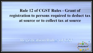 Rule 12 of CGST Rules - Grant of registration to persons required to deduct tax at source or to collect tax at source