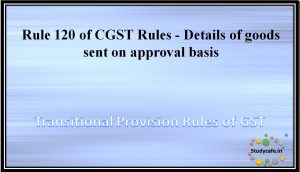 Rule 120 of CGST Rules - Details of goods sent on approval basis