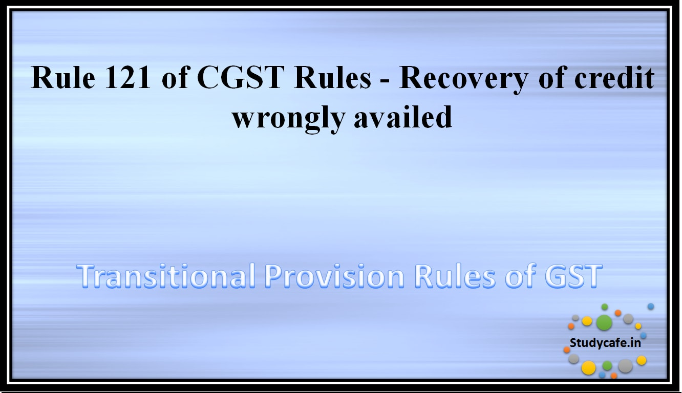 Rule 121 of CGST Rules -Recovery of credit wrongly availed