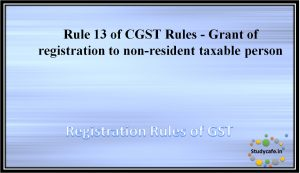 Rule 13 of CGST Rules -Grant of registration to non-resident taxable person