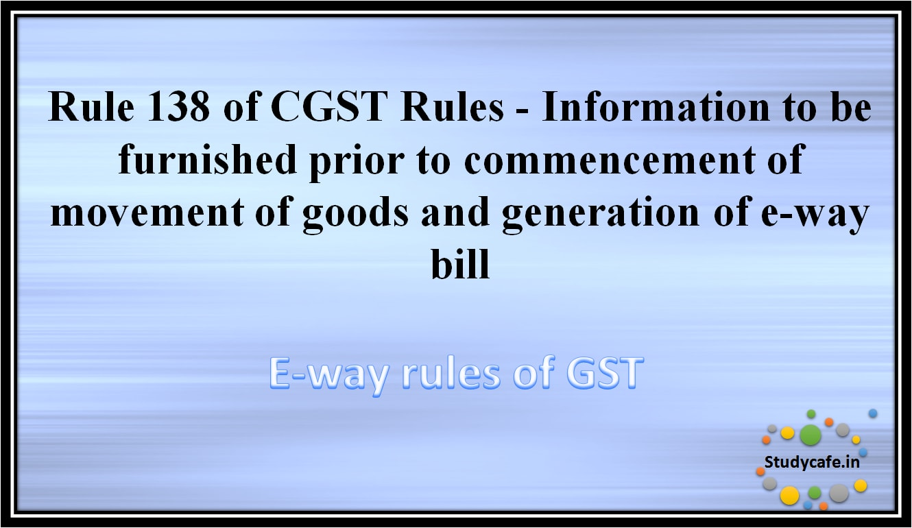 Rule 138 of CGST Rules -Information to be furnished prior to commencement of movement of goods andgeneration of e-way bill