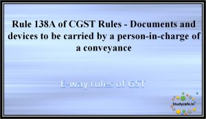 Rule 138A of CGST Rules -Documents and devices to be carried by a person-in-charge of a conveyance