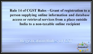 Rule 14 of CGST Rules -Grant of registration to a person supplying online information and database accessor retrieval services from a place outside India to a non-taxable online recipient