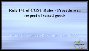 Rule 141 of CGST Rules -Procedure in respect of seized goods