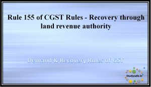 Rule 155 of CGST Rules -Recovery through land revenue authority