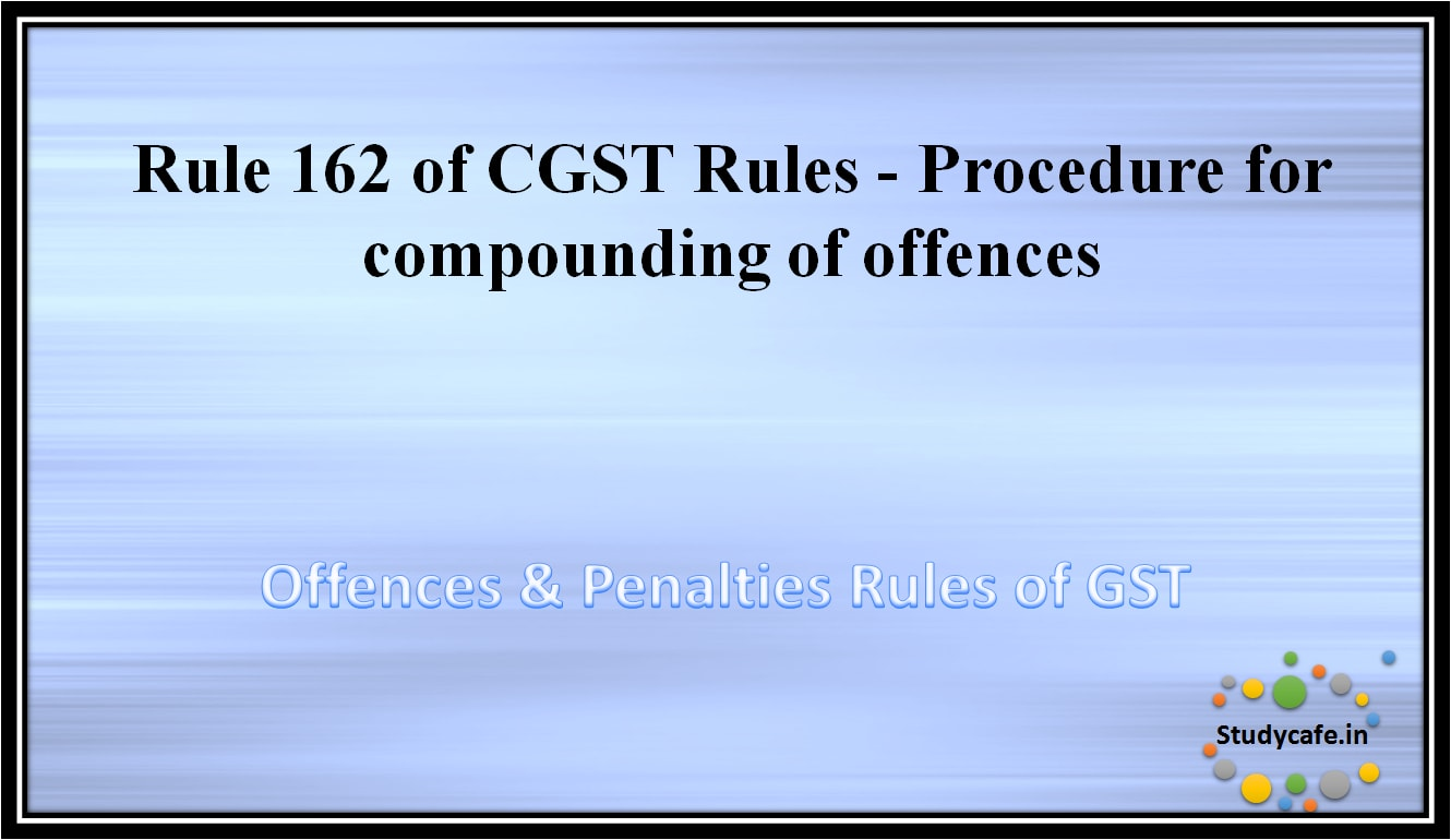 Rule 162 of CGST Rules -Procedure for compounding of offences