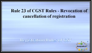 Rule 23 of CGST Rules - Revocation of cancellation of registration