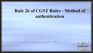 Rule 26 of CGST Rules -Method of authentication