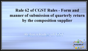 Rule 62 of CGST Rules -Form and manner of submission of quarterly return by the compositionsupplier