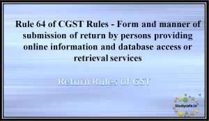 Rule 64 of CGST Rules -Form and manner of submission of return by persons providing onlineinformation and database access or retrieval services