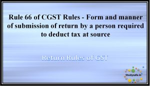 Rule 66 of CGST Rules - Form and manner of submission of return by a person required to deduct tax at source