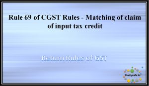 Rule 69 of CGST Rules -Matching of claim of input tax credit