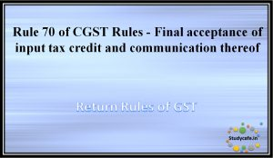 Rule 70 of CGST Rules -Final acceptance of input tax credit and communication thereof