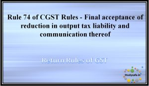 Rule 74 of CGST Rules - Final acceptance of reduction in output tax liability and communication thereof