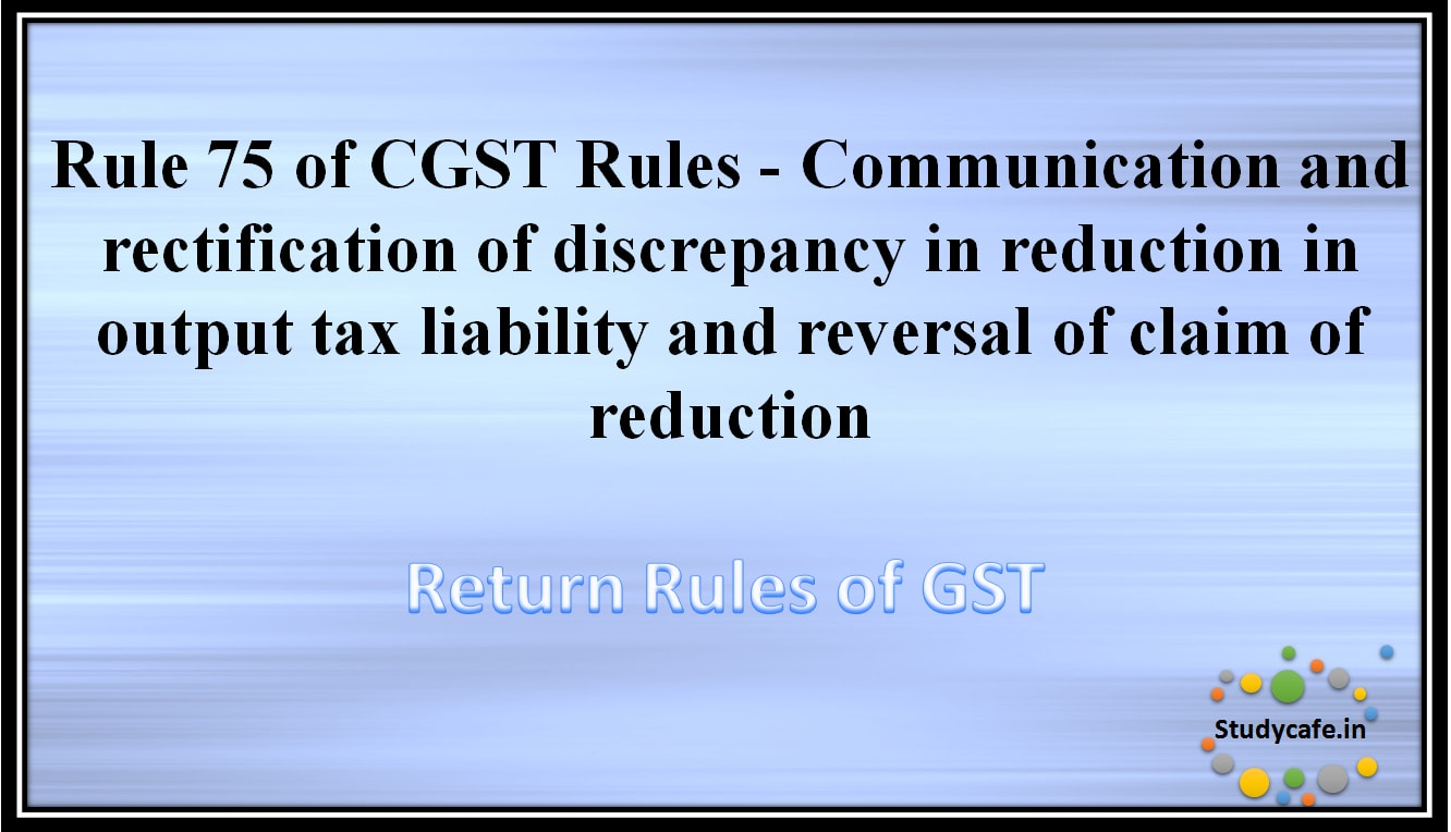 Rule 75 of CGST Rules -Communication and rectification of discrepancy in reduction in output taxliability and reversal of claim of reduction