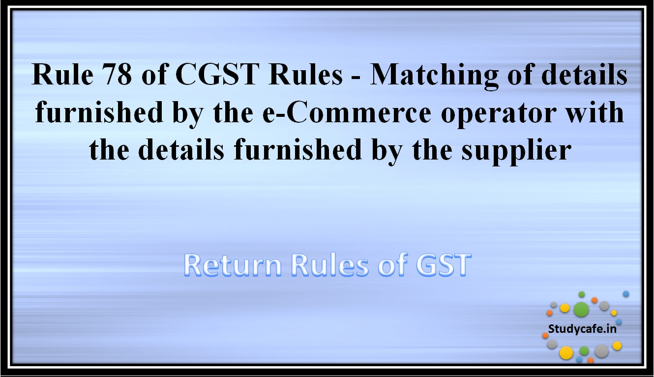Rule 78 of CGST Rules -Matching of details furnished by the e-Commerce operator with the detailsfurnished by the supplier