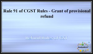 Rule 91 of CGST Rules - Grant of provisional refund