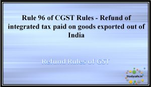 Rule 96 of CGST Rules - Refund of integrated tax paid on goods exported out of India