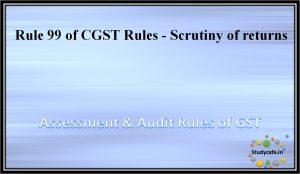 Rule 99 of CGST Rules - Scrutiny of returns