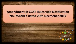 Amendment in CGST Rules vide Notification No. 75/2017