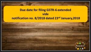 Due date for filing GSTR-6 extended vide notification no. 8/2018