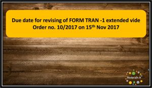 Due date for revising of FORM TRAN -1 extended vide Order no. 10/2017