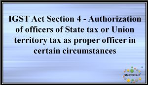 IGST Act Section 4 -Authorisation of officers of State tax or Union territory tax as proper officer in certain circumstances