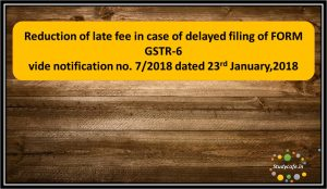 Reduction of late fee in case of delayed filing of FORM GSTR-6