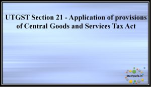UTGST Section 21 - Application of provisions of Central Goods and Services Tax Act
