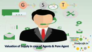 Valuation of Supply in case of Agents and Pure Agent Concept in GST