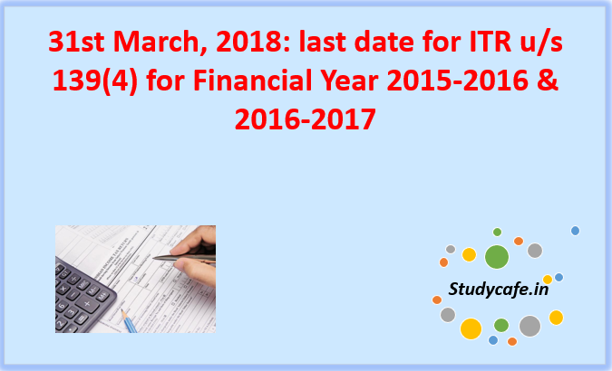 Last date for Filing ITR of FY 2015-2016 and 2016-2017 : 31st March, 2018