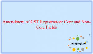 Amendment of GST Registration: Core and Non-Core Fields