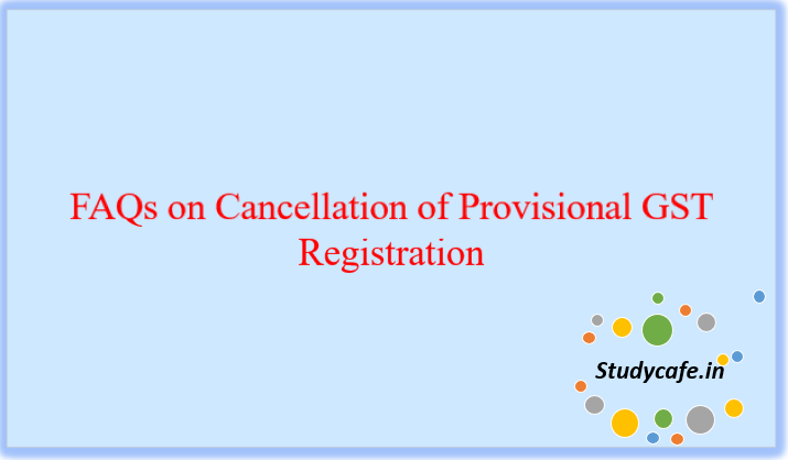 FAQs on Cancellation of Provisional GST Registration