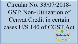 Circular No. 33/07/2018-GST Non-Utilization of Cenvat Credit in certain cases U/S 140 of CGST Act