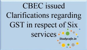 CBEC issued Clarifications regarding GST in respect of Six services