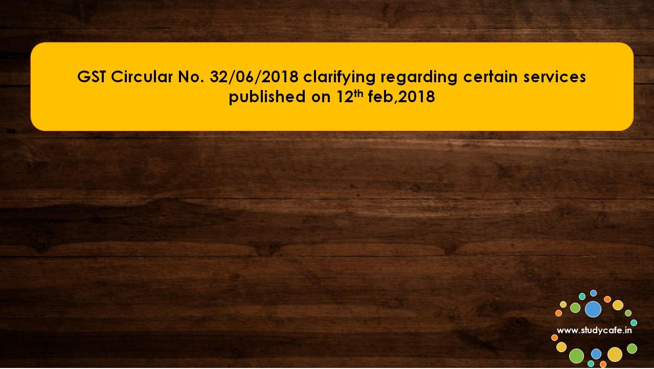 GST Circular No. 32/06/2018 clarifying regarding certain services