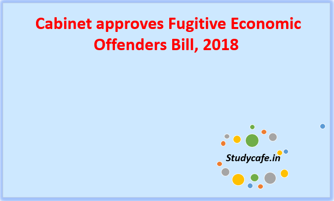 Cabinet approves Fugitive Economic Offenders Bill, 2018